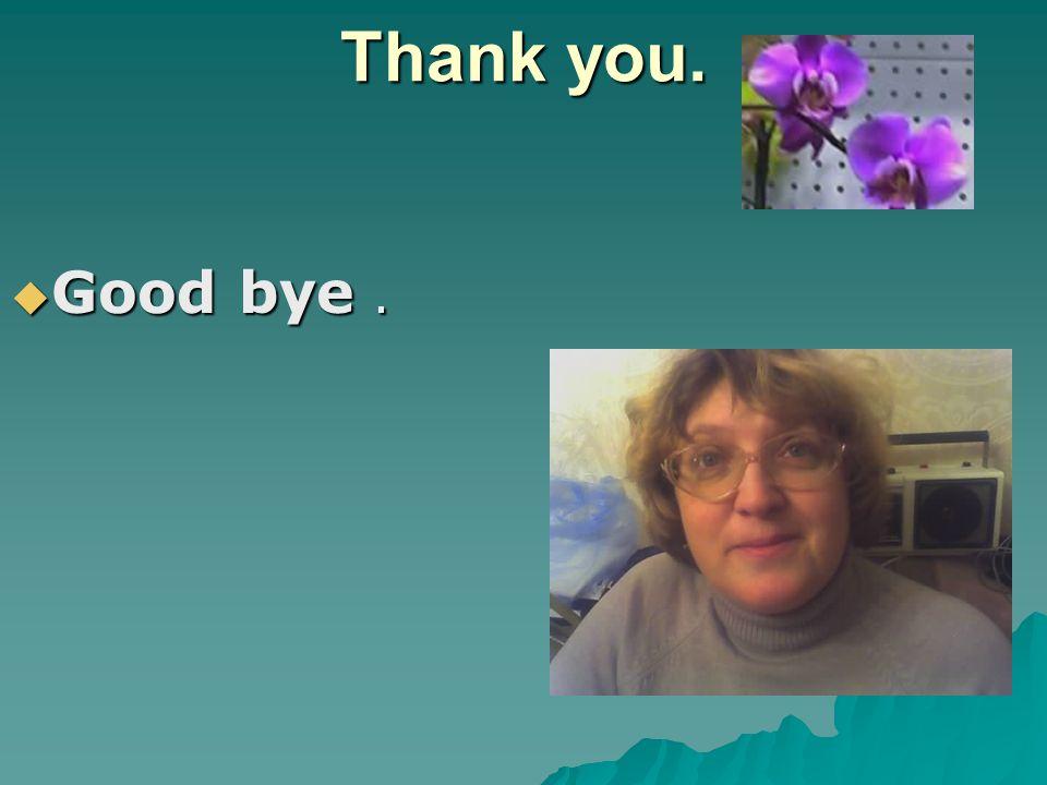 Thank you. Good bye .