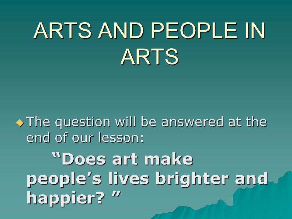 ARTS AND PEOPLE IN ARTS The question will be answered at the end of our lesson: Does art make people's lives brighter and happier.