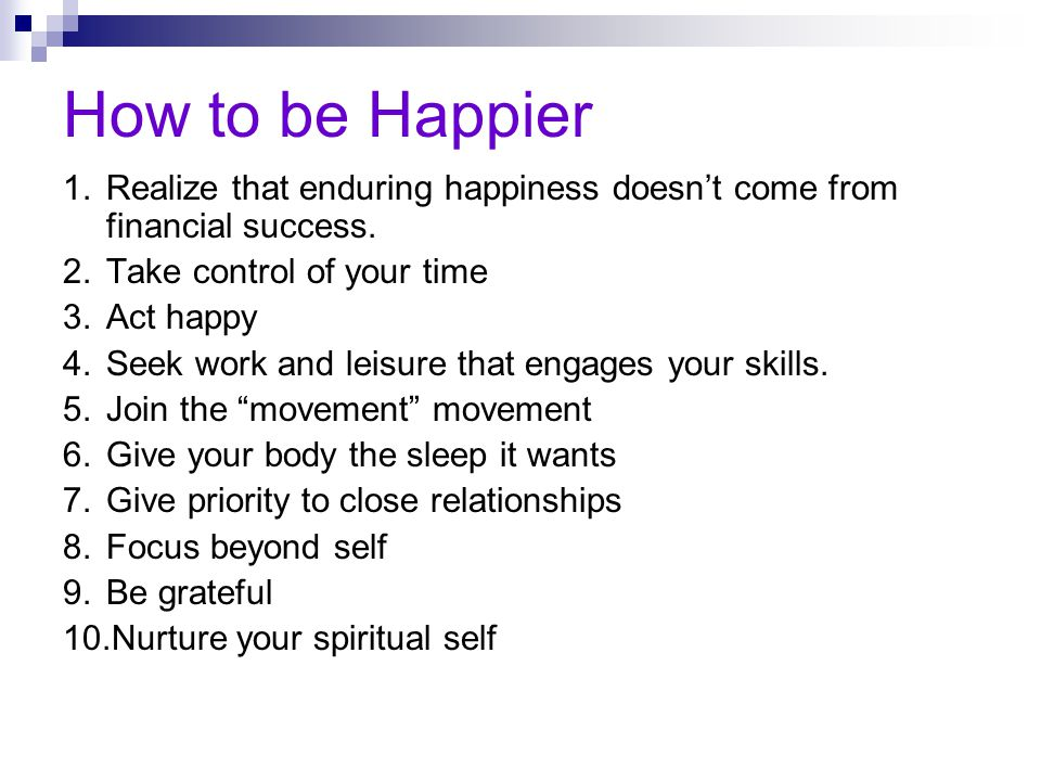 How to be Happier 1. Realize that enduring happiness doesn't come from financial success. 2. Take control of your time.