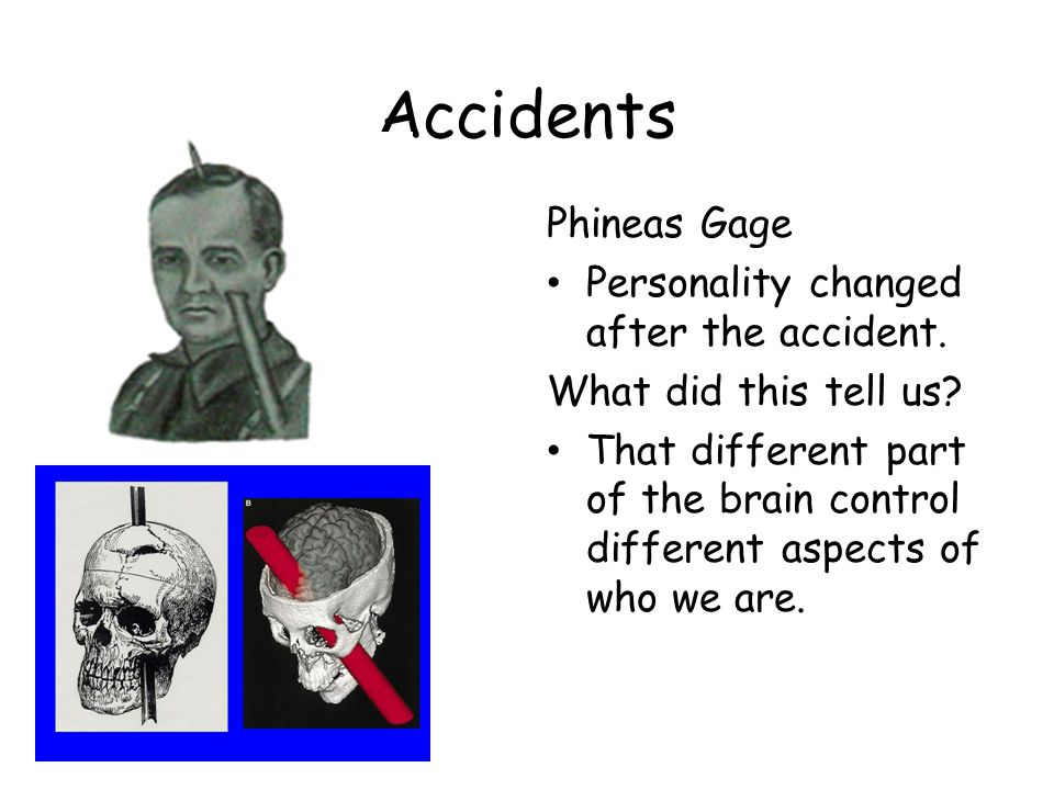 Accidents Phineas Gage Personality changed after the accident.