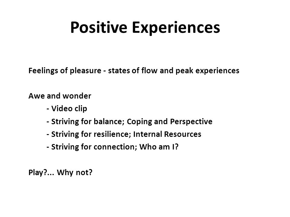 Positive Experiences Feelings of pleasure - states of flow and peak experiences. Awe and wonder. - Video clip.