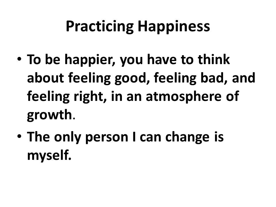 Practicing Happiness To be happier, you have to think about feeling good, feeling bad, and feeling right, in an atmosphere of growth.