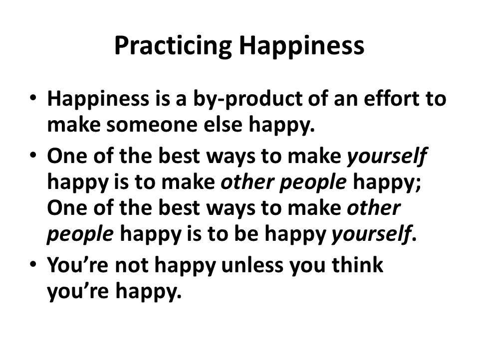 Practicing Happiness Happiness is a by-product of an effort to make someone else happy.