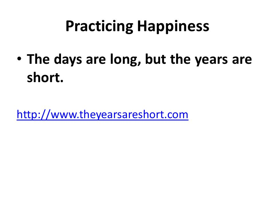 Practicing Happiness The days are long, but the years are short.