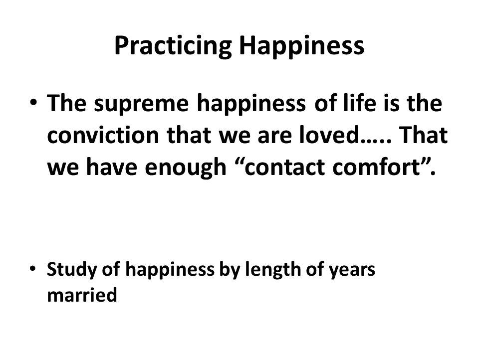 Practicing Happiness The supreme happiness of life is the conviction that we are loved….. That we have enough contact comfort .