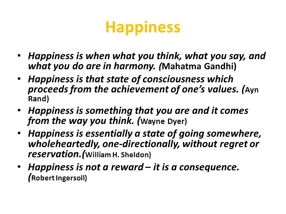 Happiness Happiness is when what you think, what you say, and what you do are in harmony. (Mahatma Gandhi)