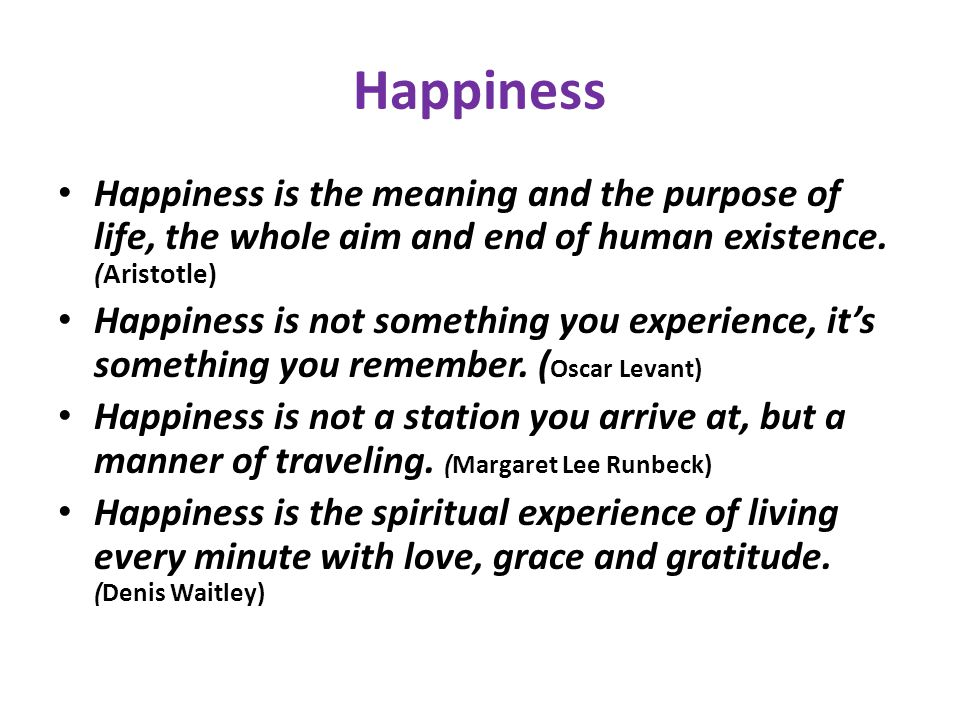 Happiness Happiness is the meaning and the purpose of life, the whole aim and end of human existence. (Aristotle)