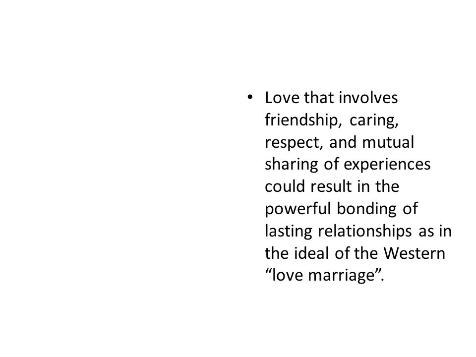 Love that involves friendship, caring, respect, and mutual sharing of experiences could result in the powerful bonding of lasting relationships as in the ideal of the Western love marriage .