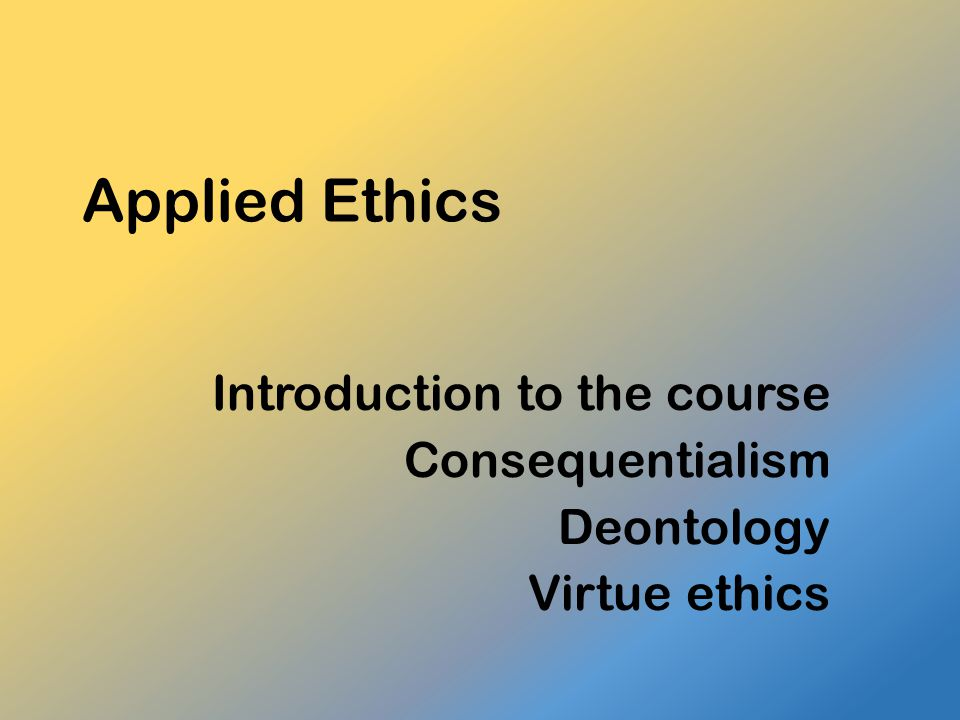 Introduction to the course Consequentialism Deontology Virtue ethics