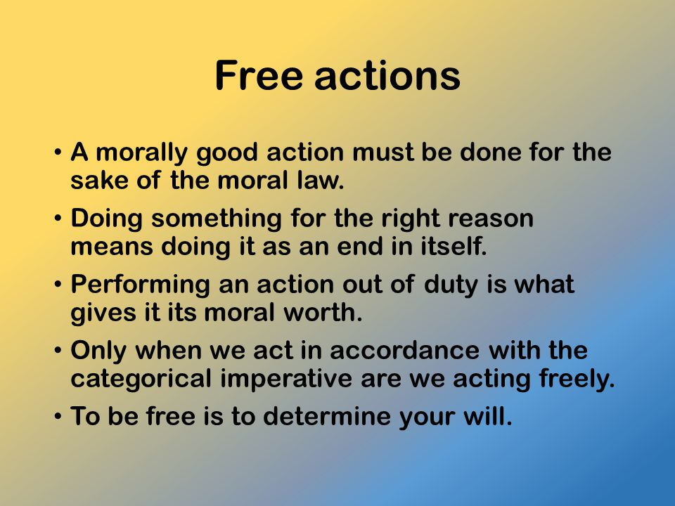 Free actions A morally good action must be done for the sake of the moral law.