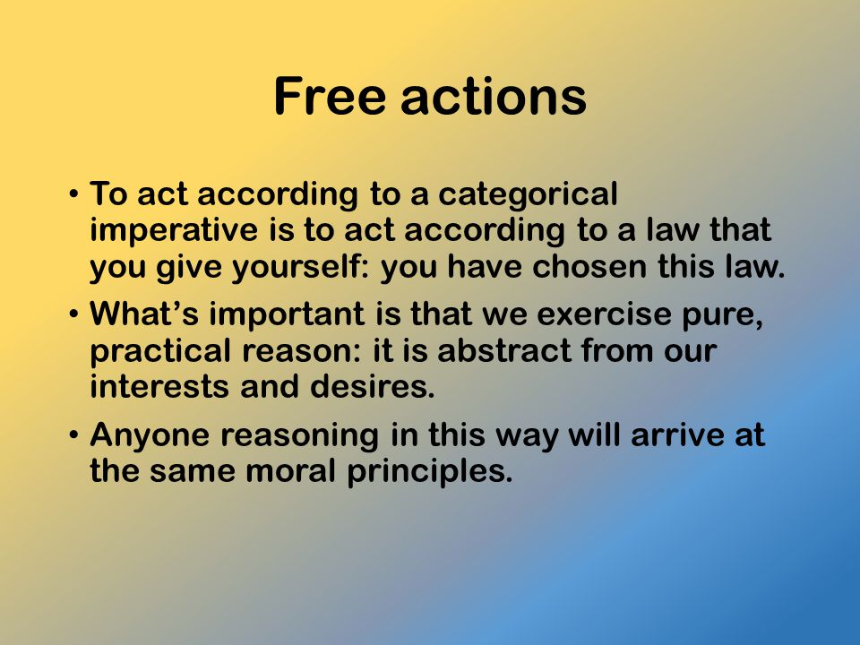 Free actions To act according to a categorical imperative is to act according to a law that you give yourself: you have chosen this law.