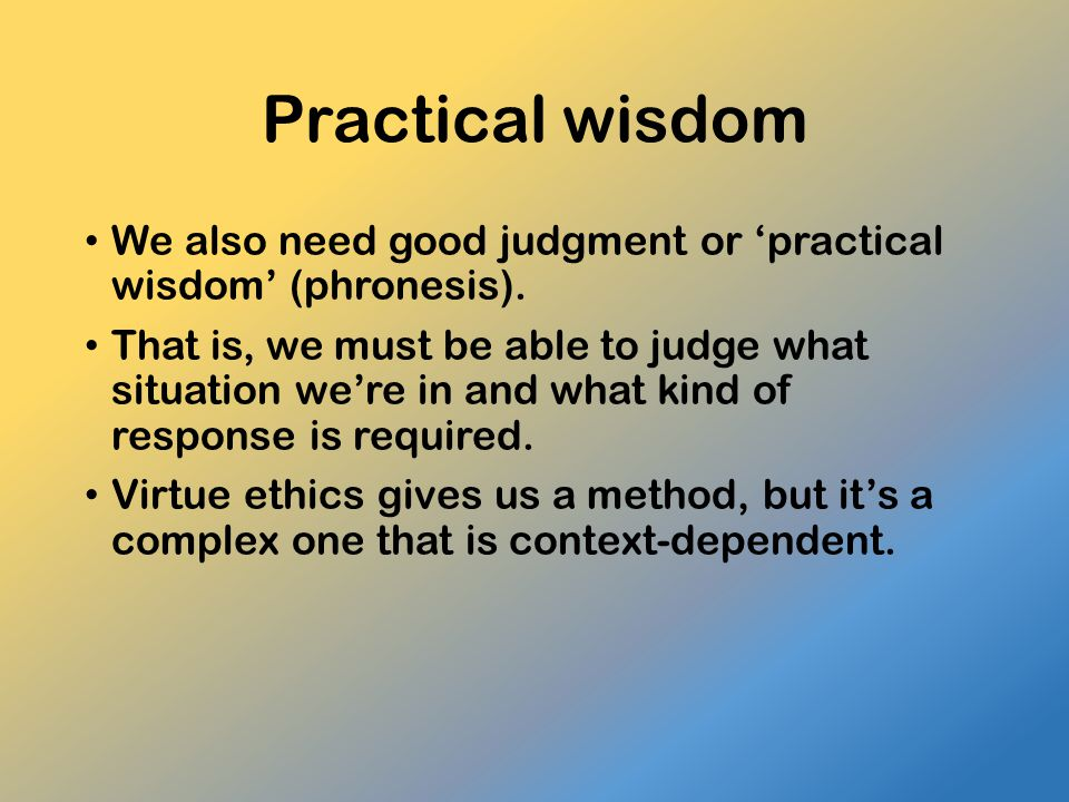 Practical wisdom We also need good judgment or 'practical wisdom' (phronesis).