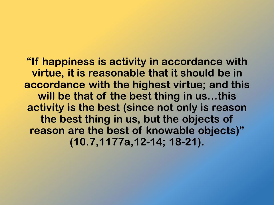 If happiness is activity in accordance with virtue, it is reasonable that it should be in accordance with the highest virtue; and this will be that of the best thing in us…this activity is the best (since not only is reason the best thing in us, but the objects of reason are the best of knowable objects) (10.7,1177a,12-14; 18-21).