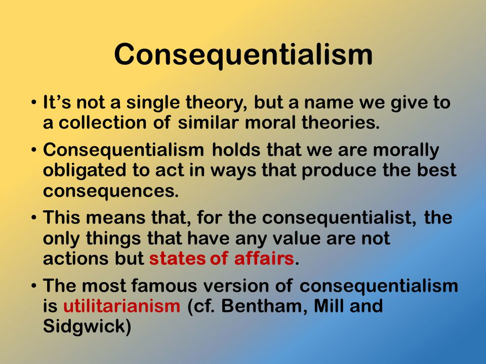 Consequentialism It's not a single theory, but a name we give to a collection of similar moral theories.