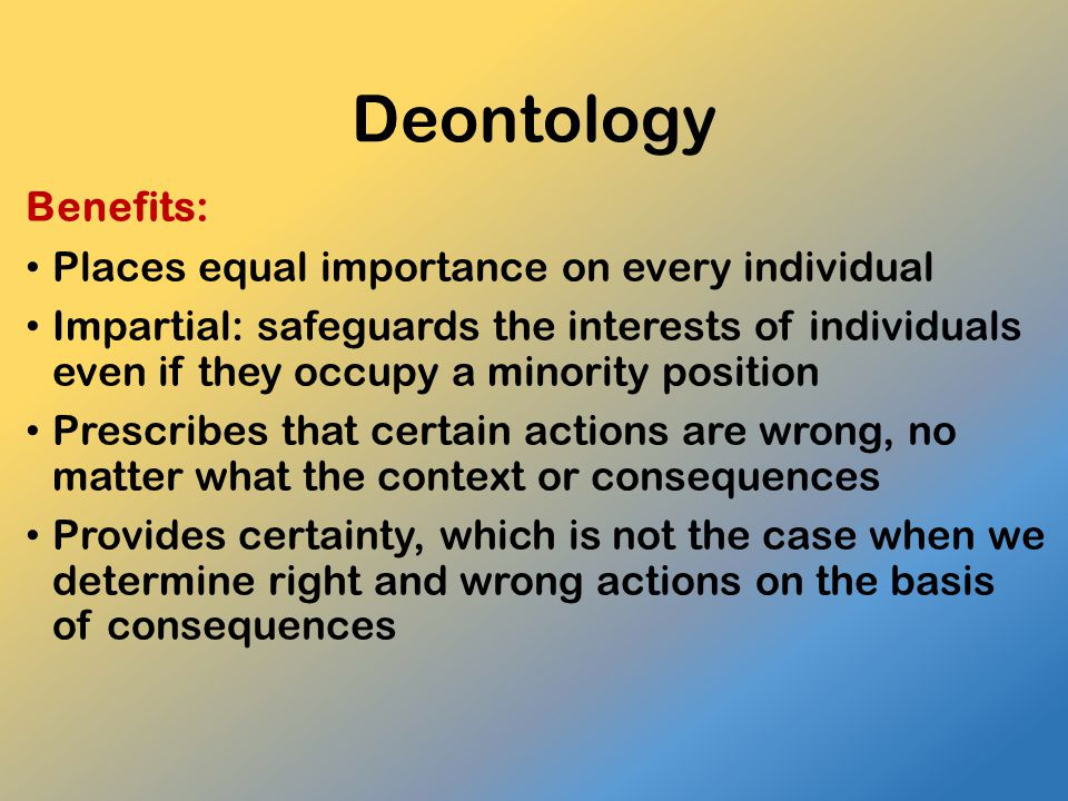 Deontology Benefits: Places equal importance on every individual