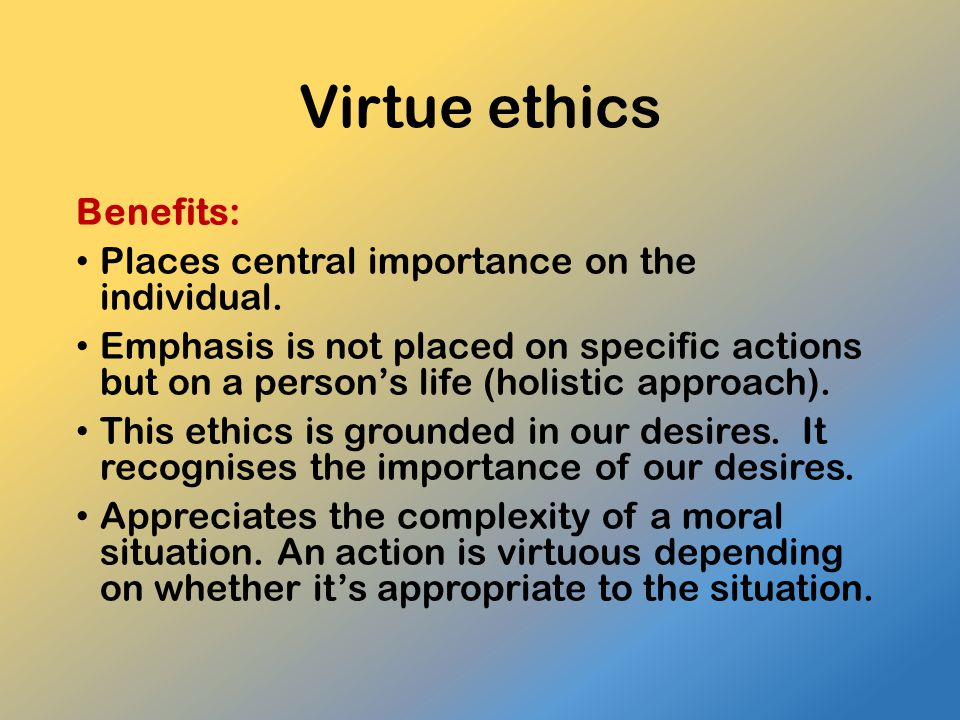 Virtue ethics Benefits: Places central importance on the individual.