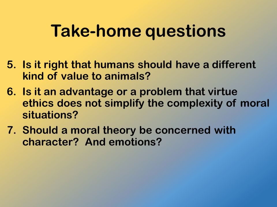 Take-home questions Is it right that humans should have a different kind of value to animals