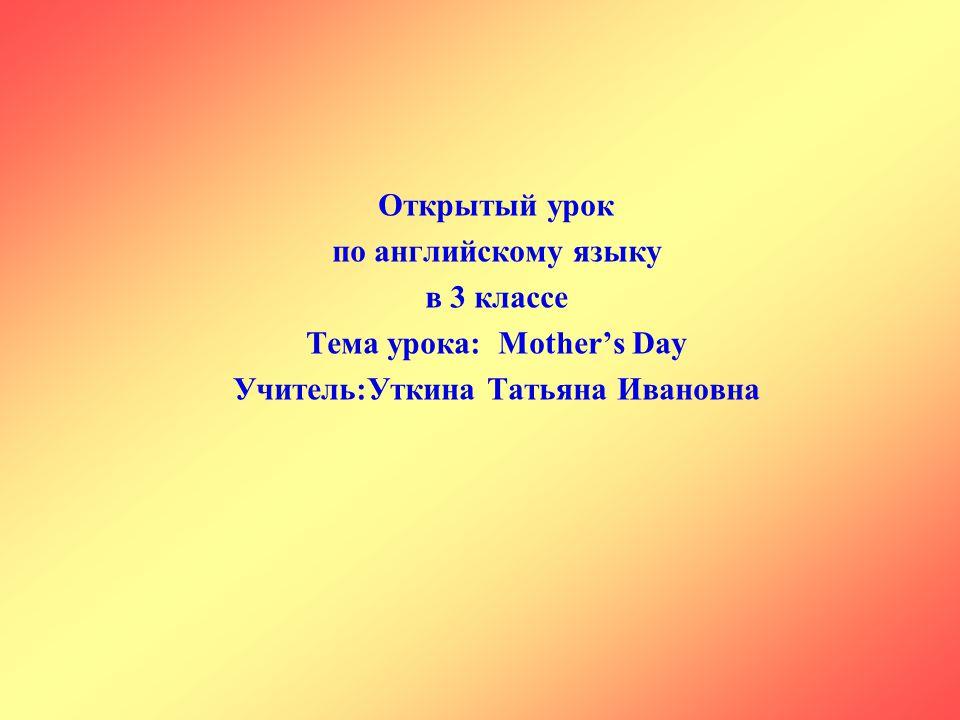 Тема урока: Mother's Day Учитель:Уткина Татьяна Ивановна