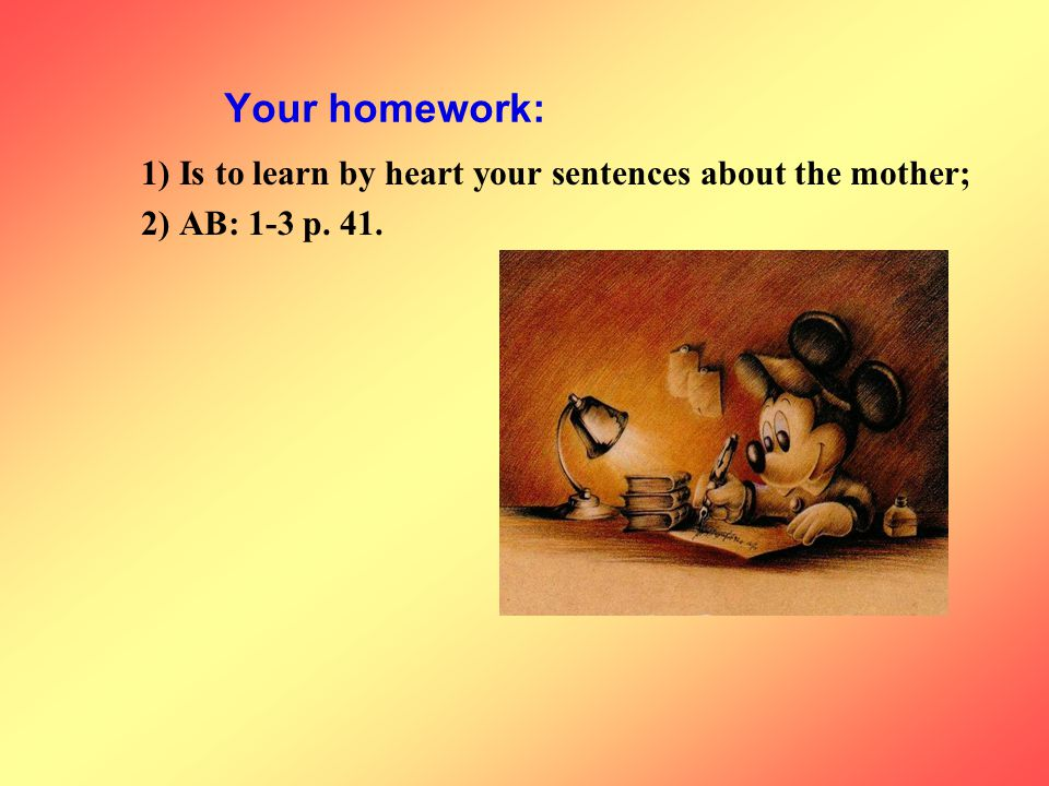 Your homework: 1) Is to learn by heart your sentences about the mother; 2) AB: 1-3 p. 41.