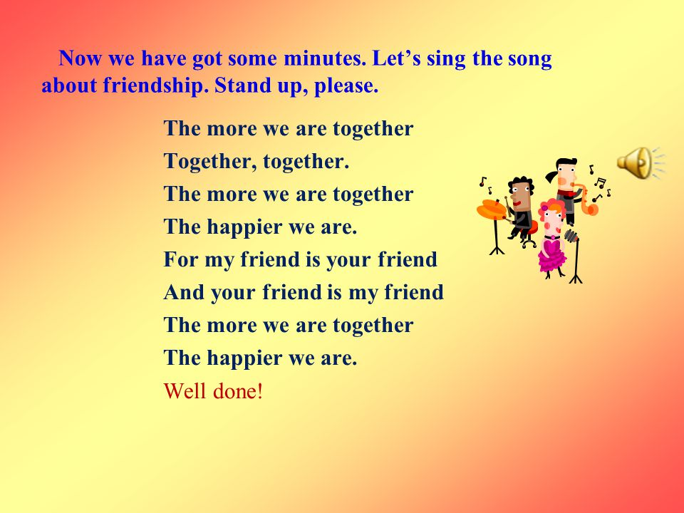 Now we have got some minutes. Let's sing the song about friendship