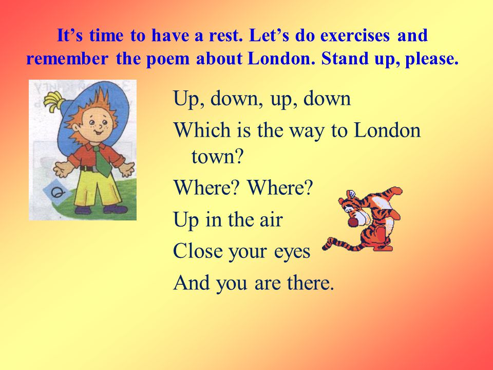 It's time to have a rest. Let's do exercises and remember the poem about London. Stand up, please.