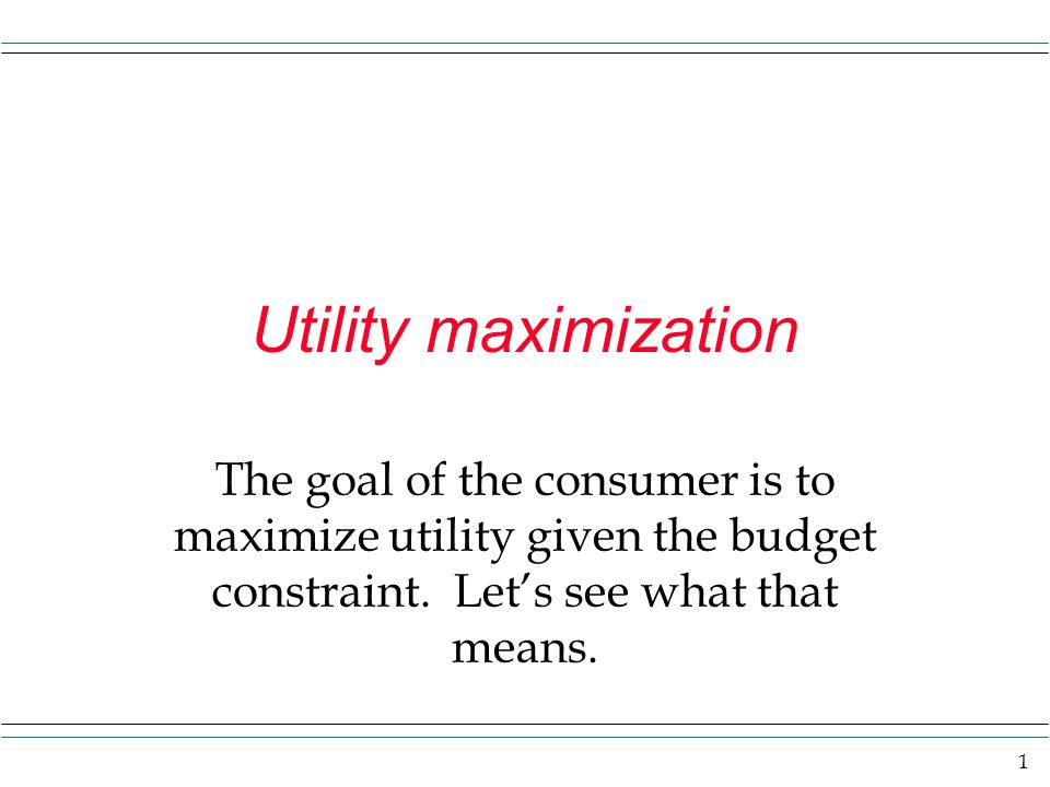 Utility maximization The goal of the consumer is to maximize utility given the budget constraint.