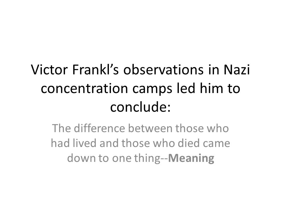 Victor Frankl's observations in Nazi concentration camps led him to conclude: