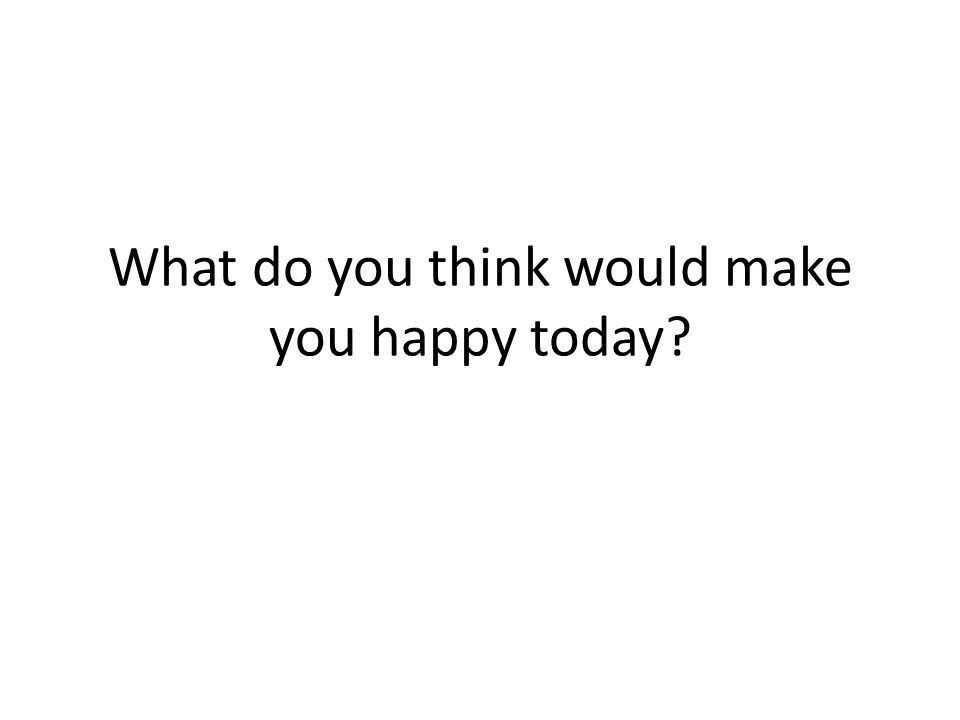 What do you think would make you happy today