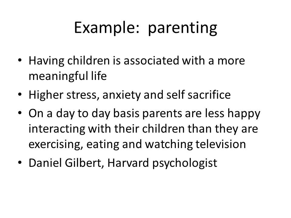 Example: parenting Having children is associated with a more meaningful life. Higher stress, anxiety and self sacrifice.