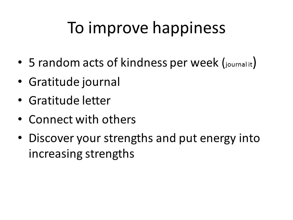 To improve happiness 5 random acts of kindness per week (journal it)