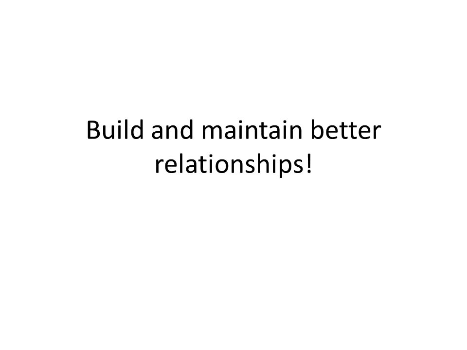 Build and maintain better relationships!