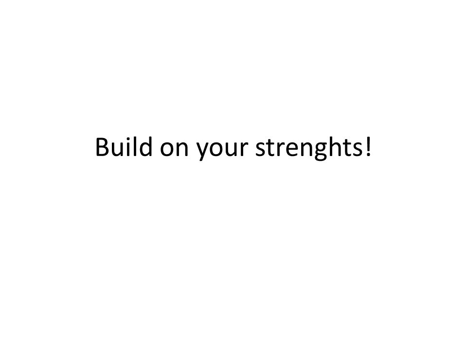 Build on your strenghts!