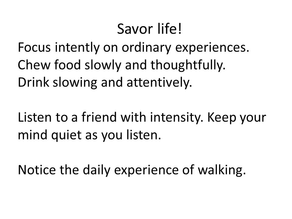 Savor life! Focus intently on ordinary experiences.