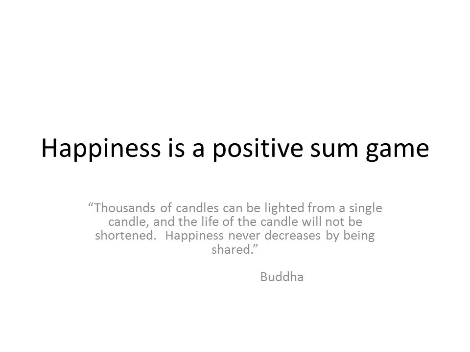 Happiness is a positive sum game