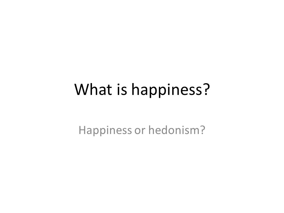 What is happiness Happiness or hedonism