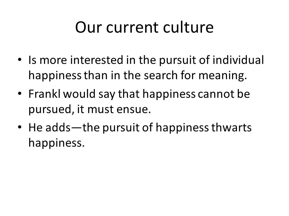 Our current culture Is more interested in the pursuit of individual happiness than in the search for meaning.