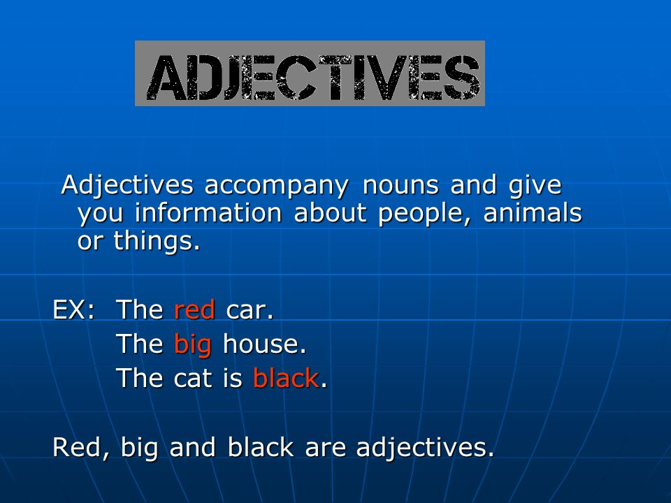 Adjectives accompany nouns and give you information about people, animals or things.