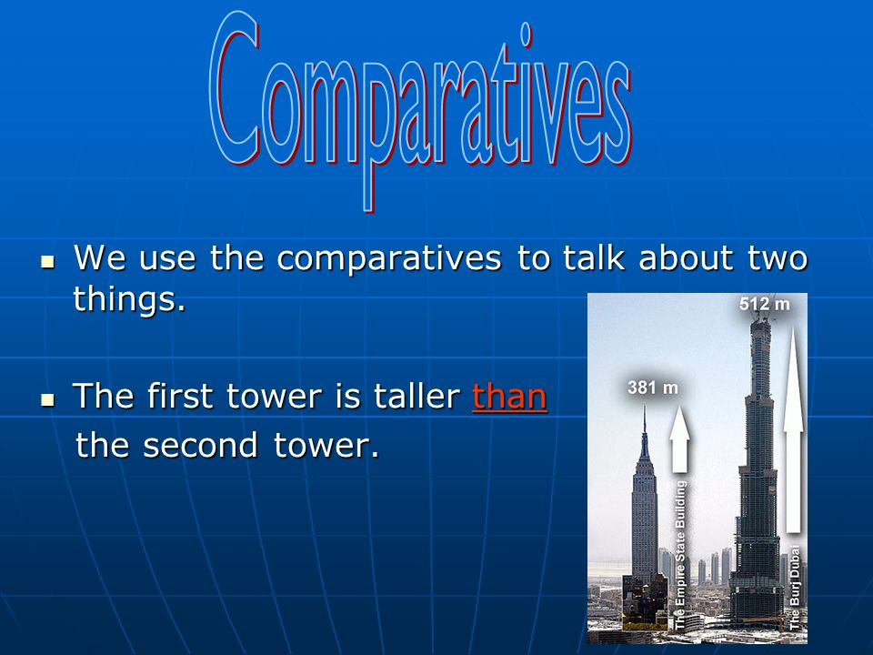 Comparatives We use the comparatives to talk about two things.