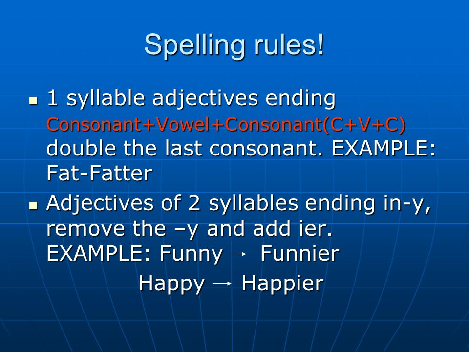 Spelling rules! 1 syllable adjectives ending Consonant+Vowel+Consonant(C+V+C) double the last consonant. EXAMPLE: Fat-Fatter.