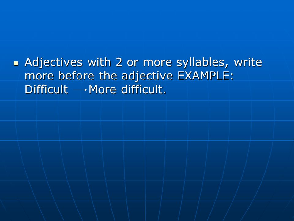 Adjectives with 2 or more syllables, write more before the adjective EXAMPLE: Difficult More difficult.
