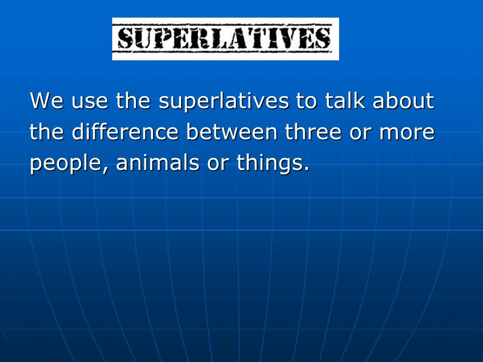 We use the superlatives to talk about