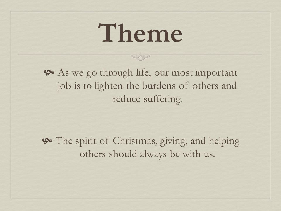 Theme As we go through life, our most important job is to lighten the burdens of others and reduce suffering.