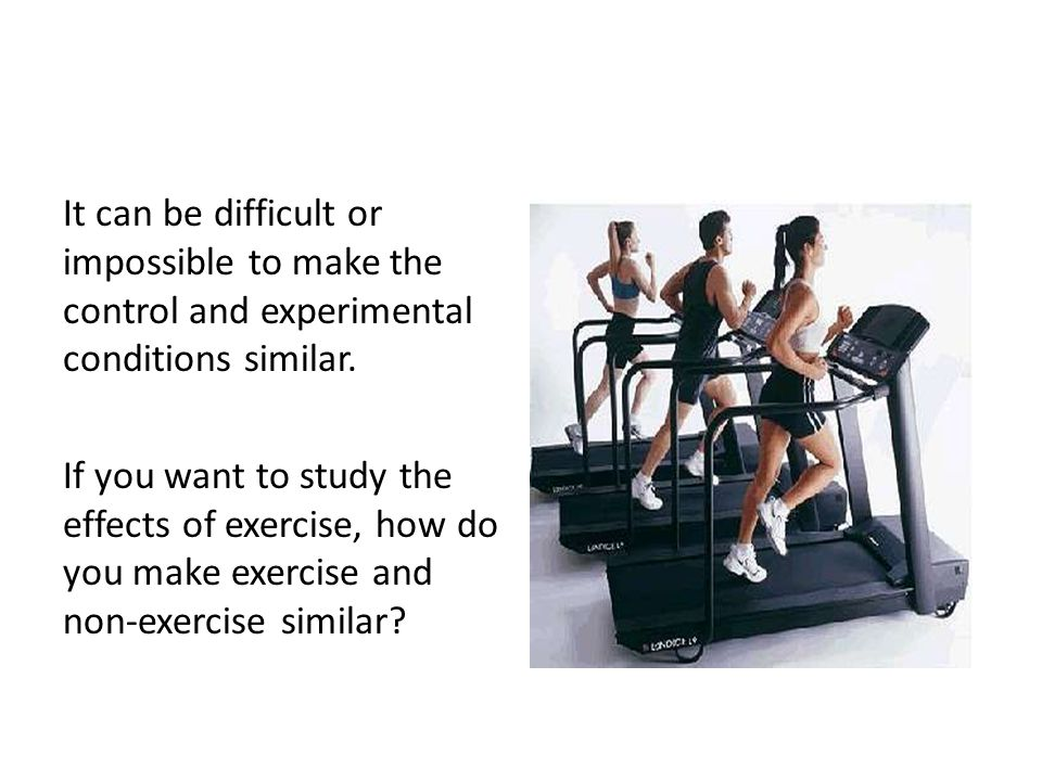 It can be difficult or impossible to make the control and experimental conditions similar.