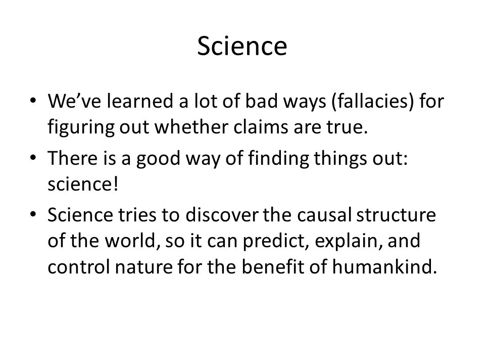 Science We've learned a lot of bad ways (fallacies) for figuring out whether claims are true. There is a good way of finding things out: science!