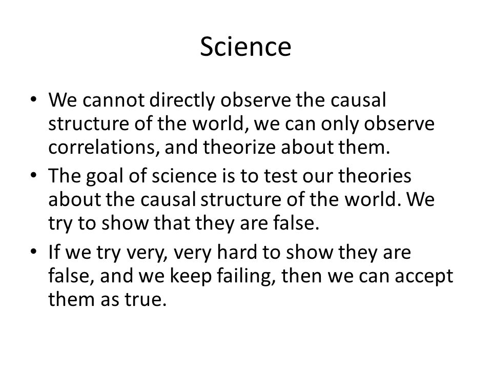 Science We cannot directly observe the causal structure of the world, we can only observe correlations, and theorize about them.
