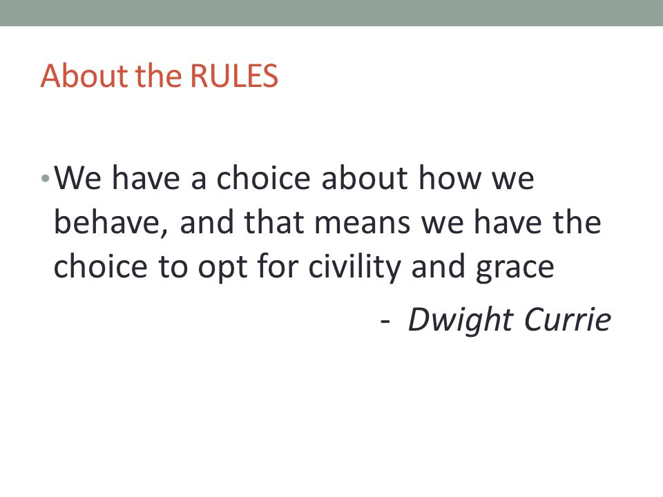 About the RULES We have a choice about how we behave, and that means we have the choice to opt for civility and grace.
