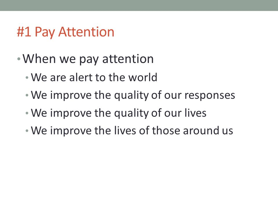 #1 Pay Attention When we pay attention We are alert to the world