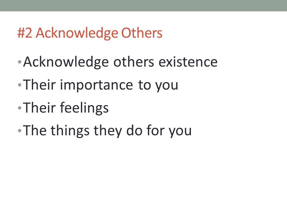 Acknowledge others existence Their importance to you Their feelings