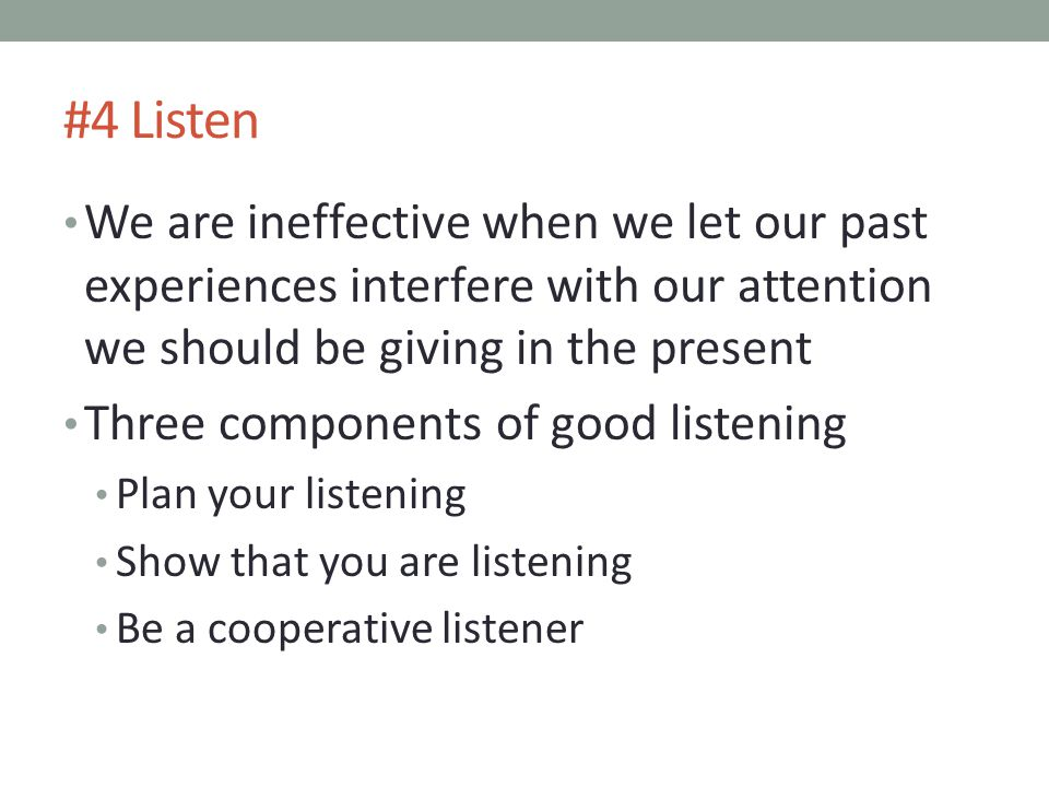 #4 Listen We are ineffective when we let our past experiences interfere with our attention we should be giving in the present.
