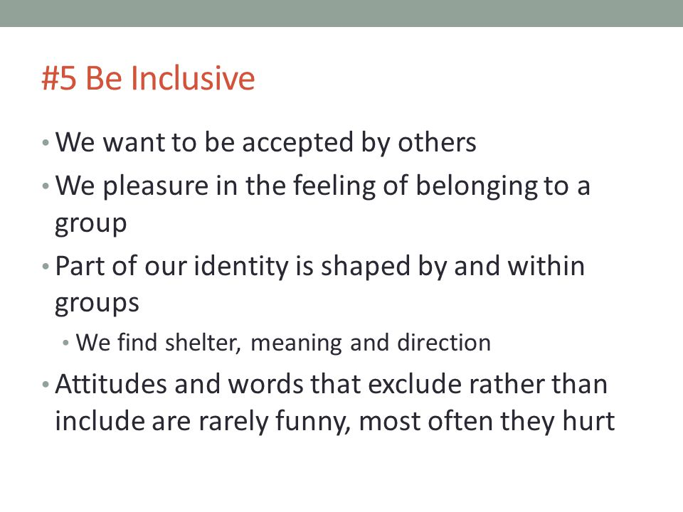 #5 Be Inclusive We want to be accepted by others